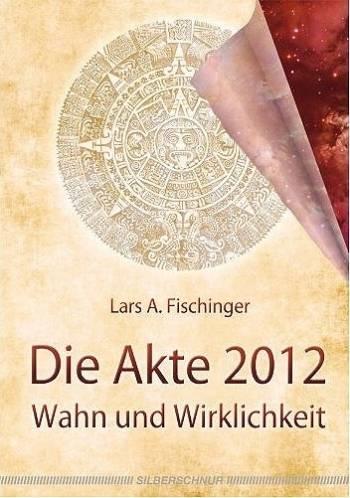 """Lars A. Fischinger: """"Die Akte 2012 - Wahn und Wirklichkeit"""""""
