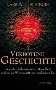 """Lars A. Fischinger: """"Verbotene Geschichte - Die großen Geheimnisse der Menschheit und was die Wissenschaft uns verschwiegen hat"""" (E-Book)"""
