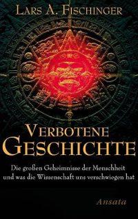 """Lars A. Fischinger: """"Verbotene Geschichte: Die großen Geheimnisse der Menschheit und was die Wissenschaft uns verschwiegen hat"""""""