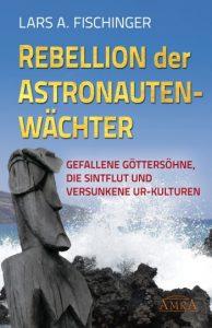 """Lars A. Fischinger: """"REBELLION DER ASTRONAUTENWÄCHTER. Gefallene Göttersöhne, die Sintflut und versunkene Ur-Kulturen"""""""
