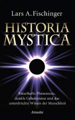 """Lars A. Fischinger: """"Historia Mystica – Rätselhafte Phänomene, dunkle Geheimnisse und das unterdrückte Wissen der Menschheit"""""""