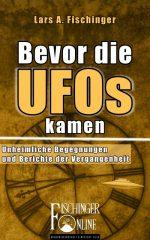 """Lars A. Fischinger: """"Bevor die UFOs kamen...: Unheimliche Begegnungen und Berichte der Vergangenheit"""" (E-Book)"""