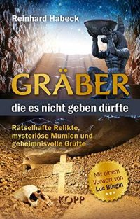 """Reinhard Habeck: """"Gräber, die es nicht geben dürfte: Rätselhafte Relikte, mysteriöse Mumien und geheimnisvolle Grüfte"""""""